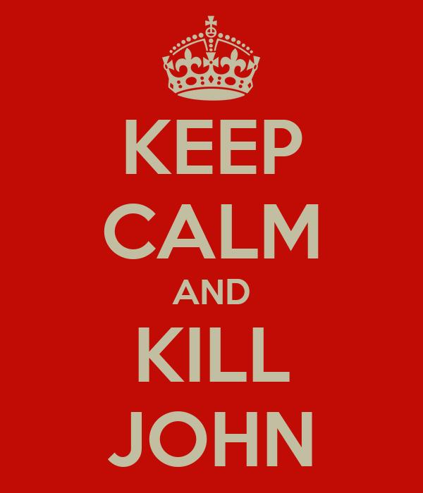KEEP CALM AND KILL JOHN