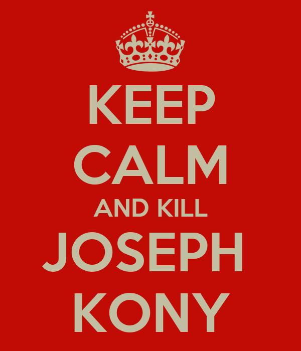 KEEP CALM AND KILL JOSEPH  KONY