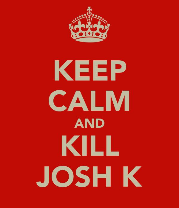 KEEP CALM AND KILL JOSH K