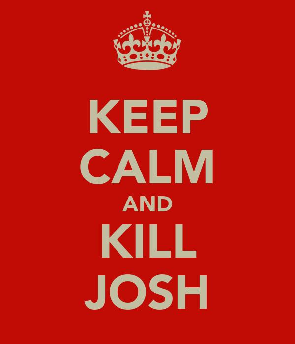KEEP CALM AND KILL JOSH