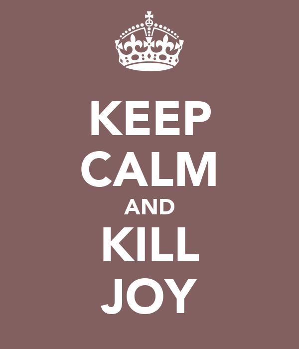 KEEP CALM AND KILL JOY