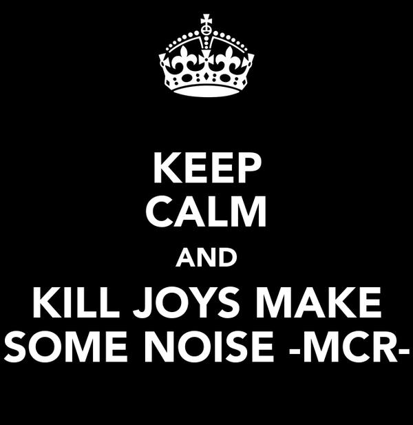 KEEP CALM AND KILL JOYS MAKE SOME NOISE -MCR-