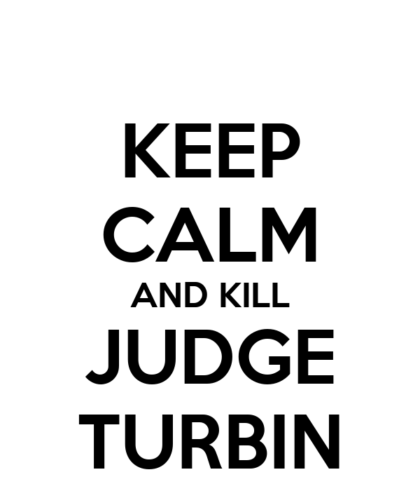 KEEP CALM AND KILL JUDGE TURBIN