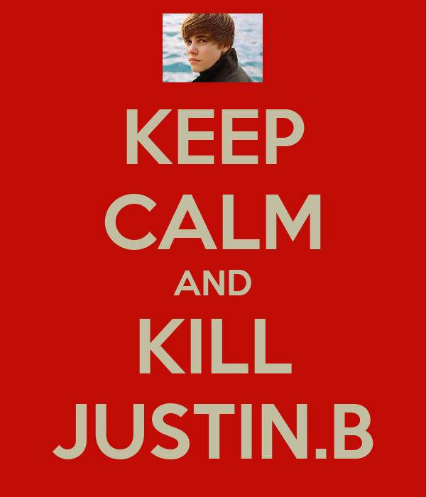 KEEP CALM AND KILL JUSTIN.B