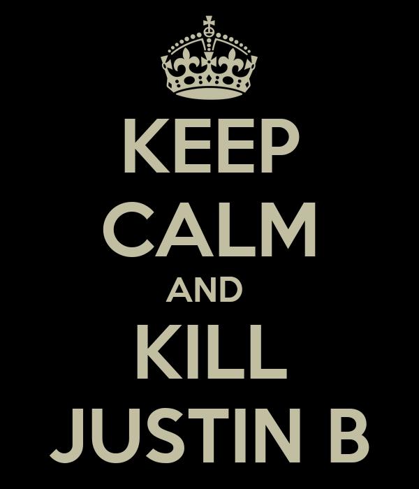 KEEP CALM AND  KILL JUSTIN B