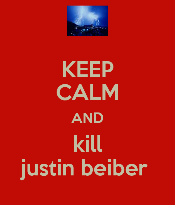 KEEP CALM AND kill justin beiber