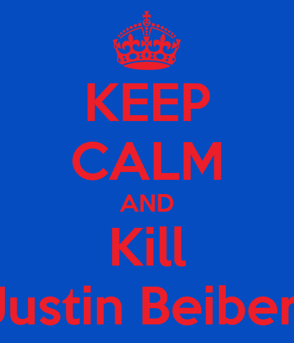 KEEP CALM AND Kill Justin Beiber!