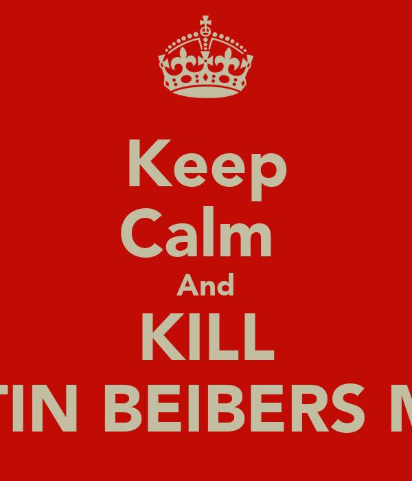 Keep Calm  And KILL JUSTIN BEIBERS MUM