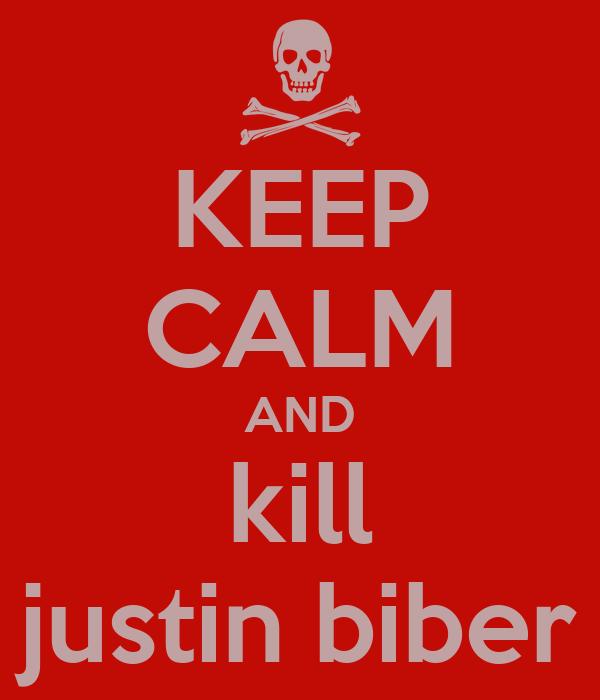 KEEP CALM AND kill justin biber
