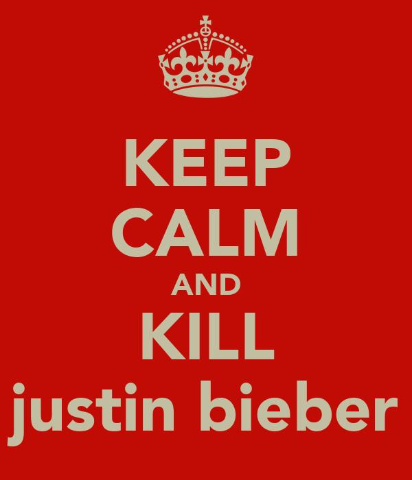 KEEP CALM AND KILL justin bieber