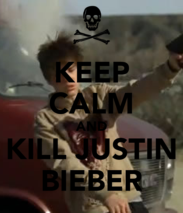 KEEP CALM AND KILL JUSTIN BIEBER