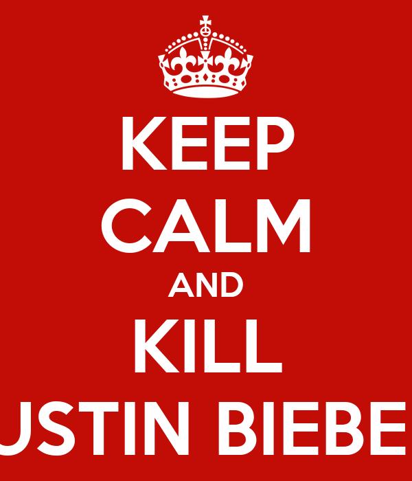 KEEP CALM AND KILL JUSTIN BIEBER!