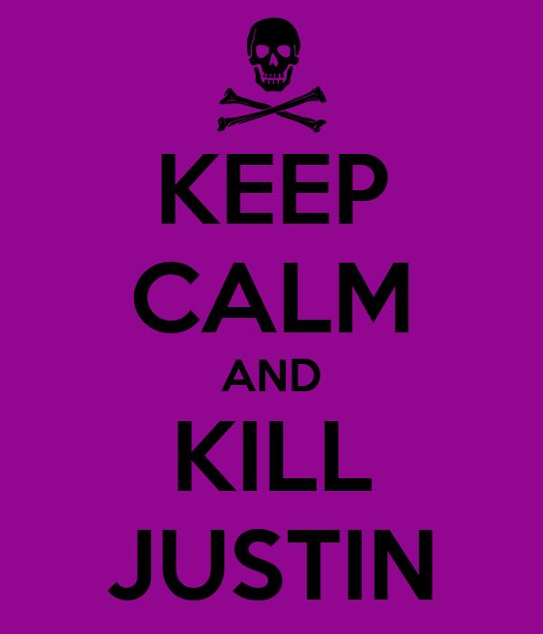 KEEP CALM AND KILL JUSTIN