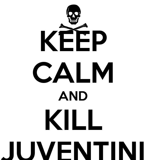 KEEP CALM AND KILL JUVENTINI