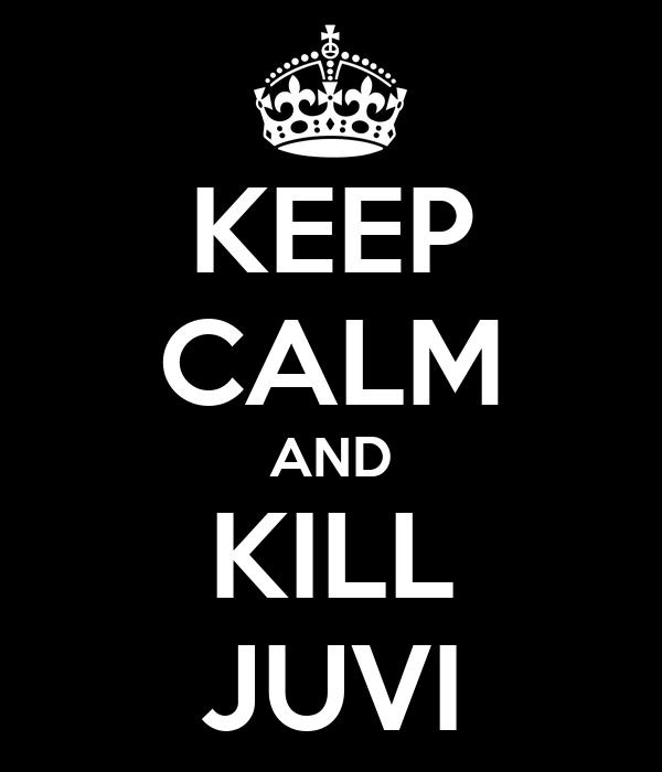 KEEP CALM AND KILL JUVI