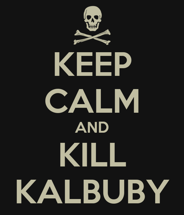 KEEP CALM AND KILL KALBUBY