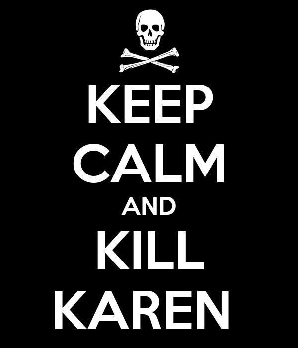 KEEP CALM AND KILL KAREN