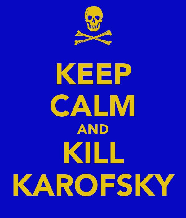 KEEP CALM AND KILL KAROFSKY