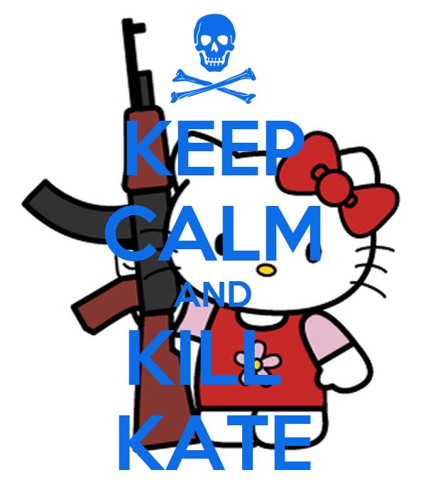 KEEP CALM AND KILL  KATE