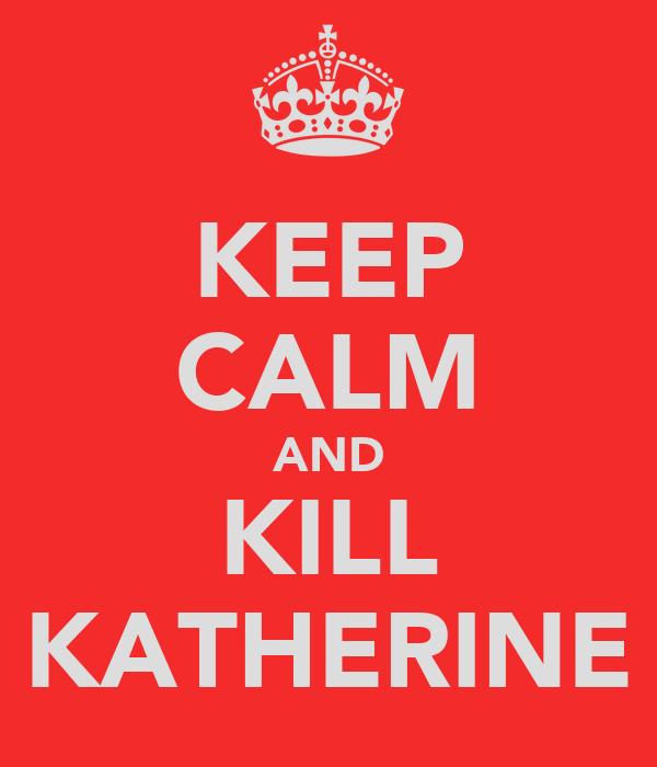KEEP CALM AND KILL KATHERINE