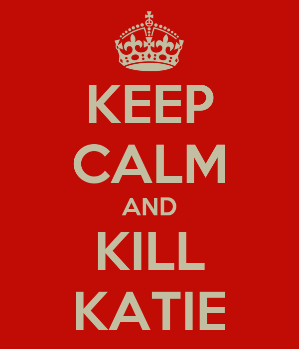 KEEP CALM AND KILL KATIE