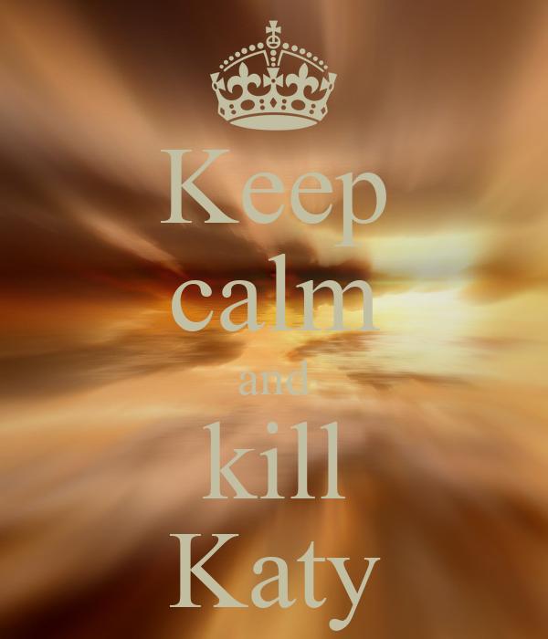Keep calm and kill Katy