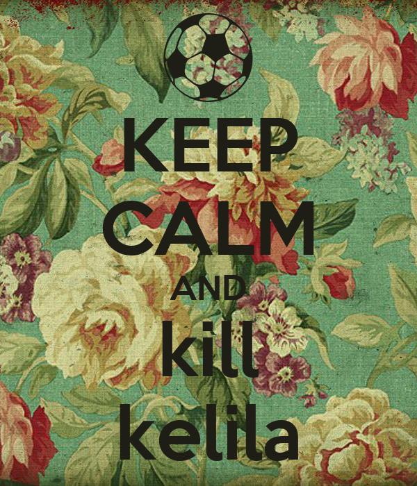 KEEP CALM AND kill kelila