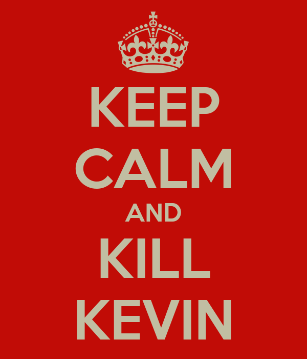 KEEP CALM AND KILL KEVIN