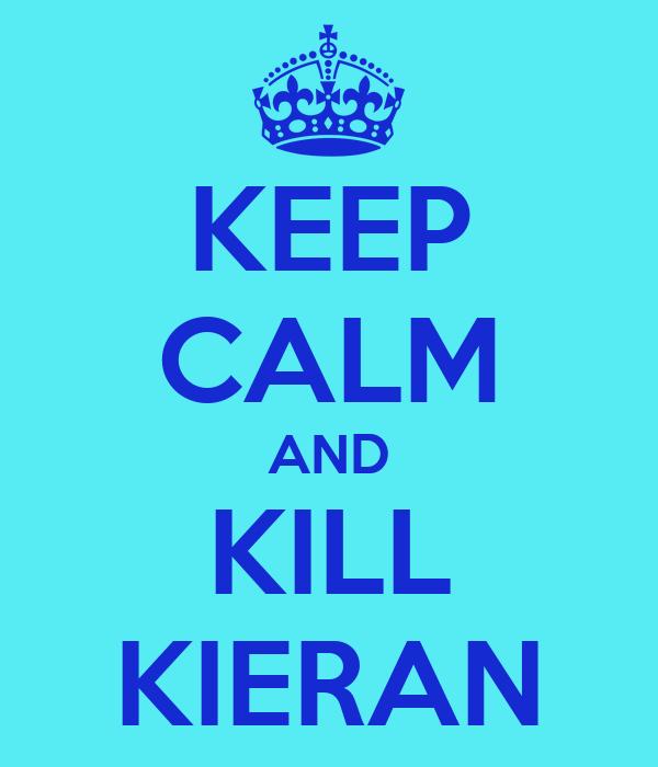 KEEP CALM AND KILL KIERAN