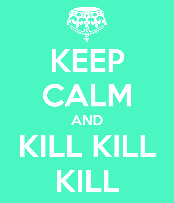 KEEP CALM AND KILL KILL KILL