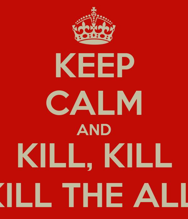 KEEP CALM AND KILL, KILL KILL THE ALL!