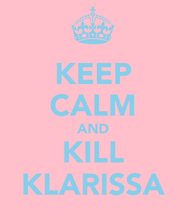KEEP CALM AND KILL KLARISSA