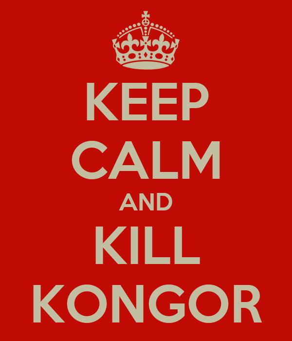 KEEP CALM AND KILL KONGOR