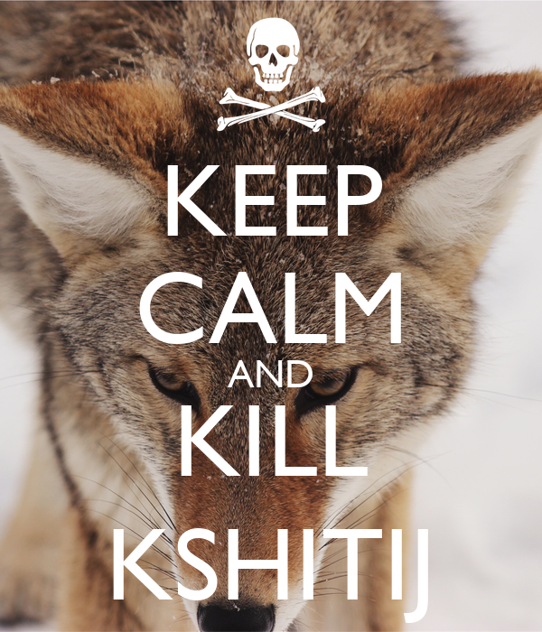 KEEP CALM AND KILL KSHITIJ