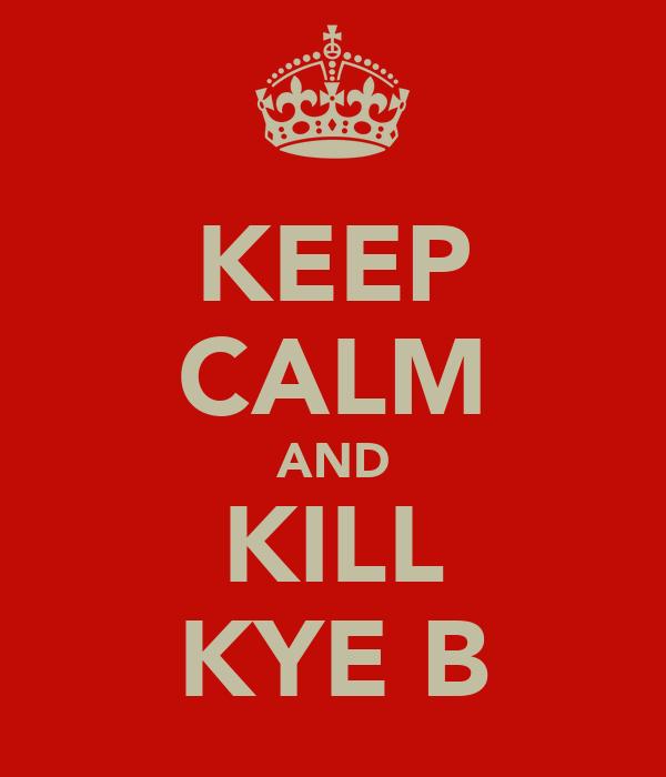 KEEP CALM AND KILL KYE B