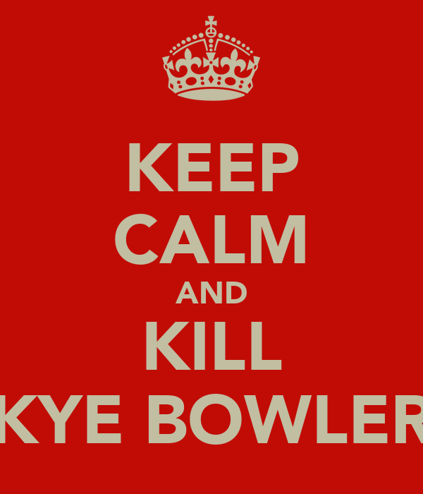 KEEP CALM AND KILL KYE BOWLER