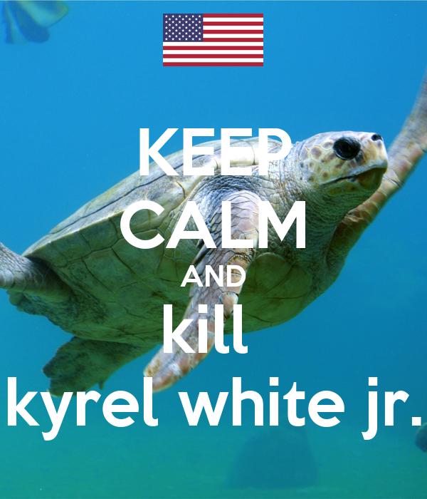 KEEP CALM AND kill  kyrel white jr.