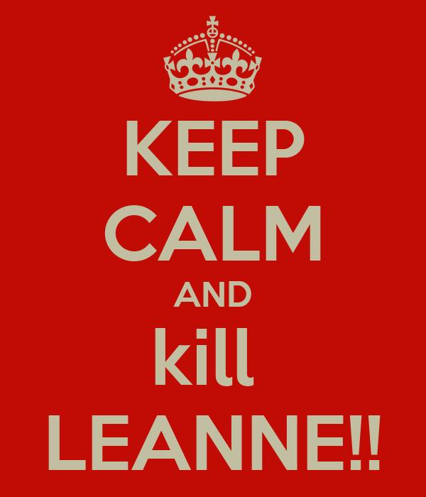 KEEP CALM AND kill  LEANNE!!