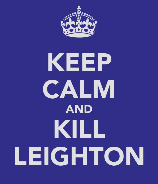 KEEP CALM AND KILL LEIGHTON