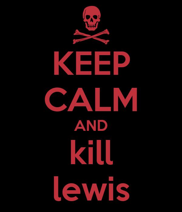KEEP CALM AND kill lewis