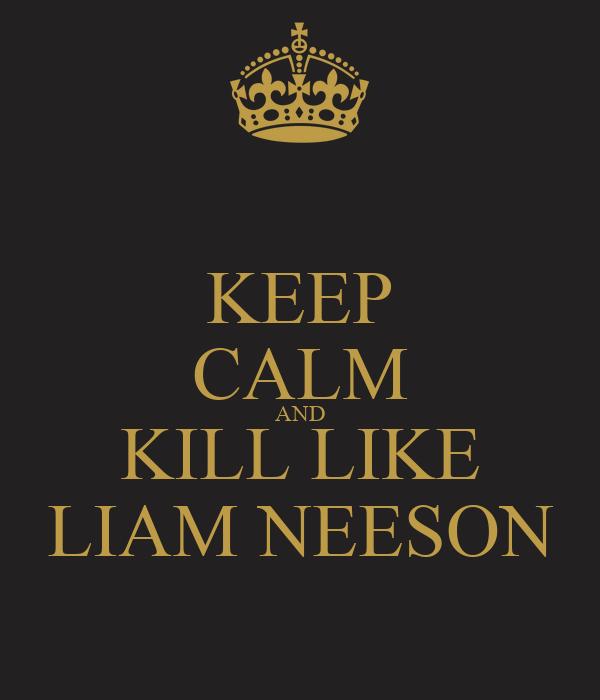 KEEP CALM AND KILL LIKE LIAM NEESON