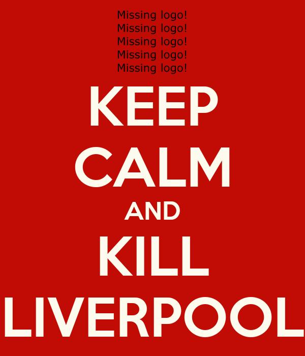 KEEP CALM AND KILL LIVERPOOL