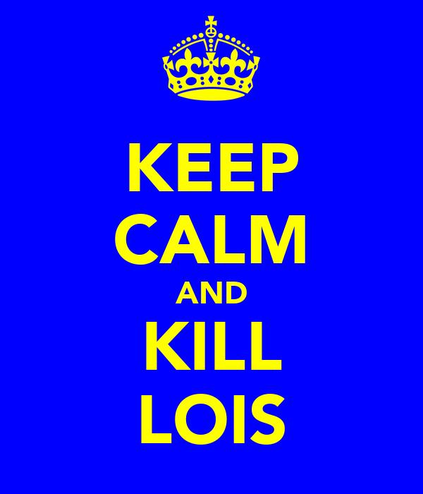 KEEP CALM AND KILL LOIS
