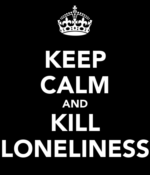 KEEP CALM AND KILL LONELINESS