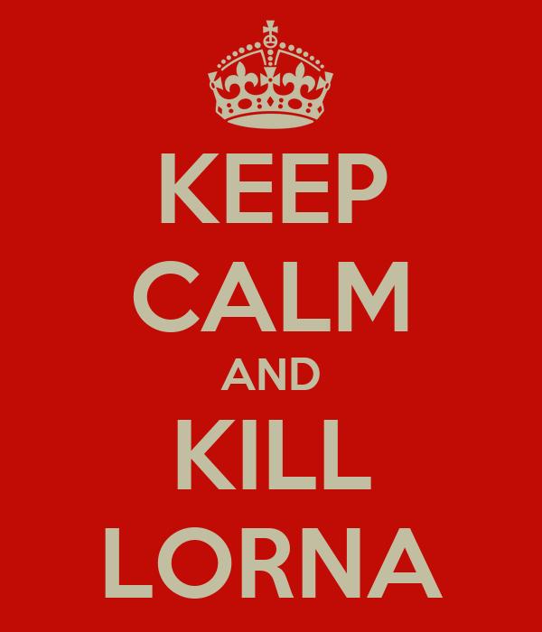 KEEP CALM AND KILL LORNA