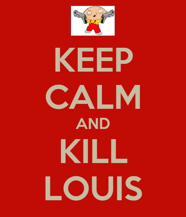 KEEP CALM AND KILL LOUIS