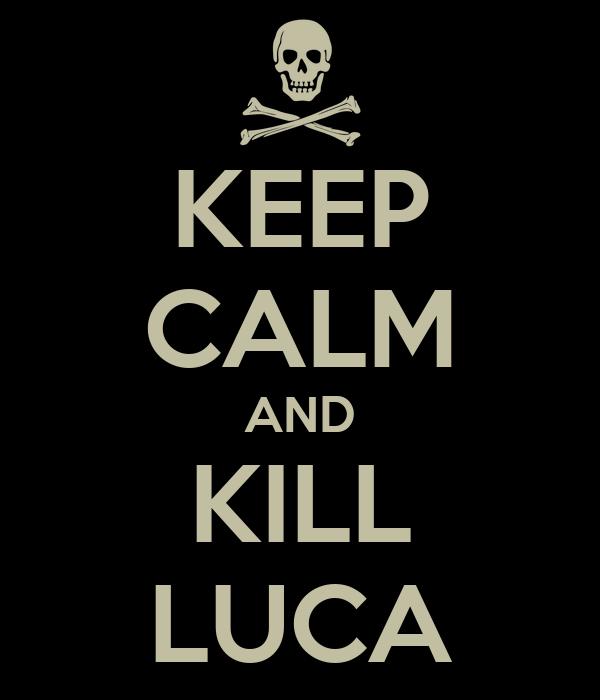 KEEP CALM AND KILL LUCA