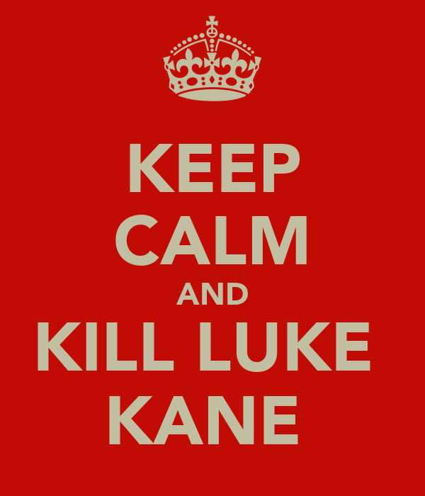 KEEP CALM AND KILL LUKE  KANE