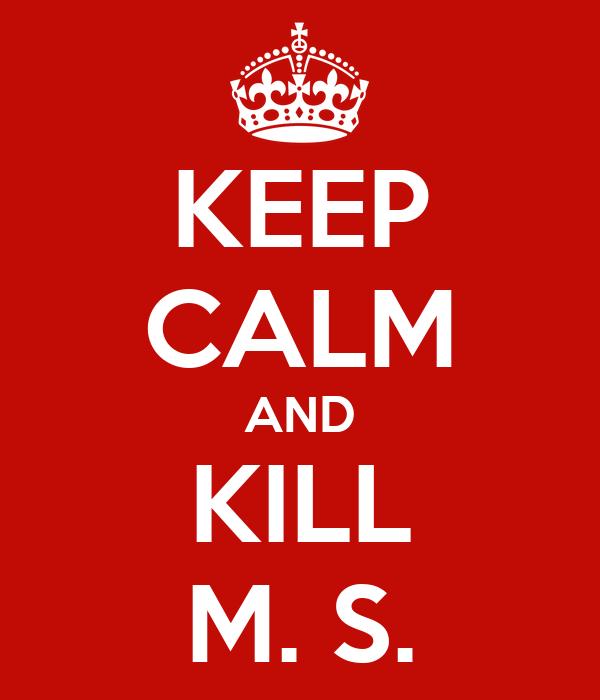 KEEP CALM AND KILL M. S.
