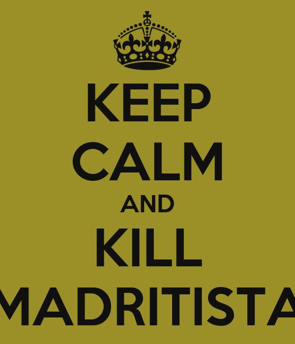 KEEP CALM AND KILL MADRITISTA